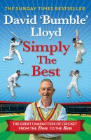 SIMPLY THE BEST: The Great Characters of Cricket from The Don to The Ben by David 'Bumble' Lloyd