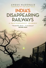 INDIA'S DISAPPEARING RAILWAYS by Angus McDonald