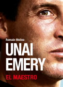 UNAI EMERY: EL MAESTRO – The Authorised Biography by Romain Molina